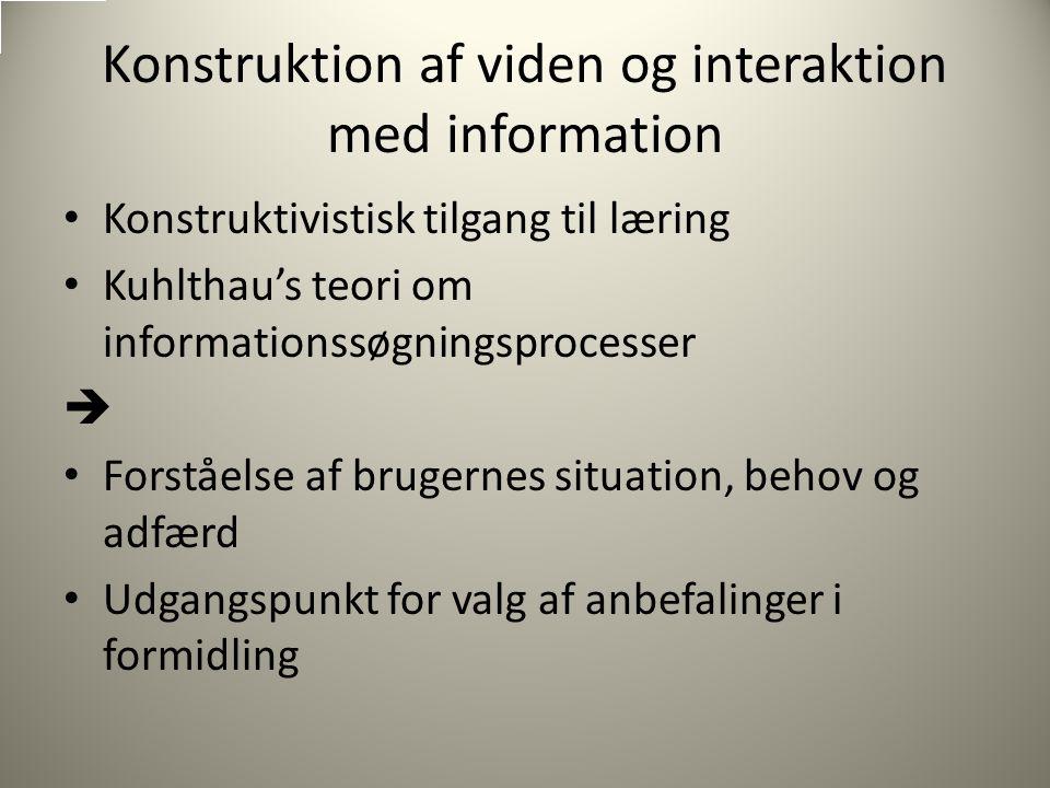 Konstruktion af viden og interaktion med information Konstruktivistisk tilgang til læring Kuhlthau's teori om informationssøgningsprocesser  Forståelse af brugernes situation, behov og adfærd Udgangspunkt for valg af anbefalinger i formidling