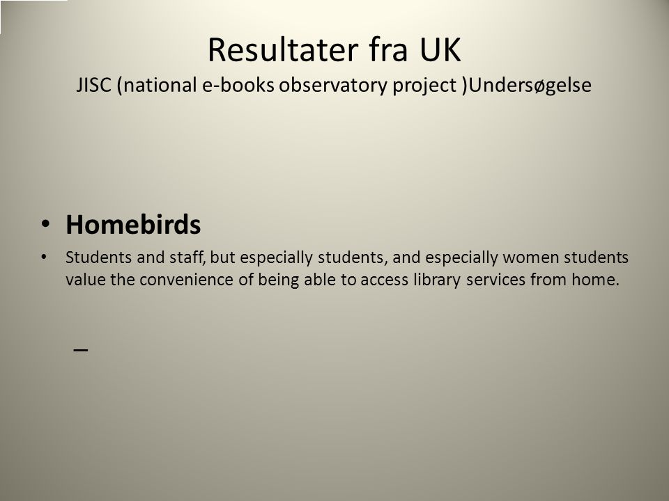 Resultater fra UK JISC (national e-books observatory project )Undersøgelse Homebirds Students and staff, but especially students, and especially women students value the convenience of being able to access library services from home.