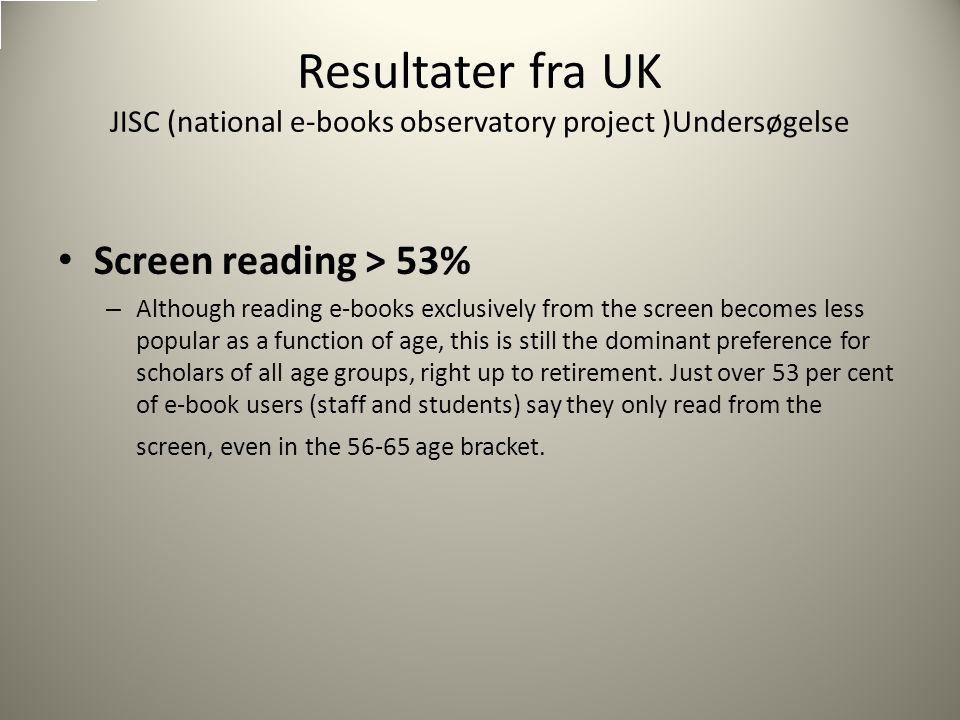 Resultater fra UK JISC (national e-books observatory project )Undersøgelse Screen reading > 53% – Although reading e-books exclusively from the screen becomes less popular as a function of age, this is still the dominant preference for scholars of all age groups, right up to retirement.