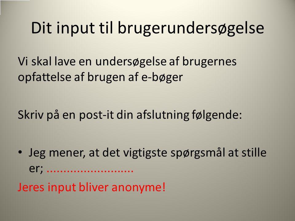 Dit input til brugerundersøgelse Vi skal lave en undersøgelse af brugernes opfattelse af brugen af e-bøger Skriv på en post-it din afslutning følgende: Jeg mener, at det vigtigste spørgsmål at stille er;..........................