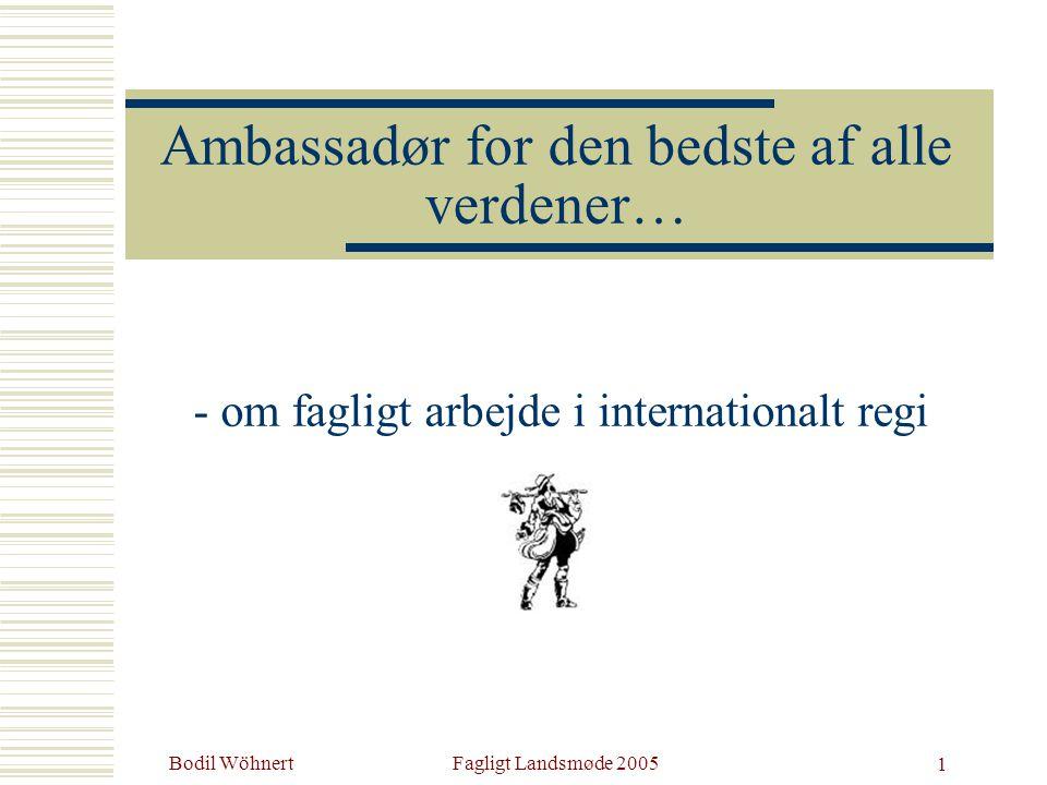 Bodil WöhnertFagligt Landsmøde 2005 1 Ambassadør for den bedste af alle verdener… - om fagligt arbejde i internationalt regi