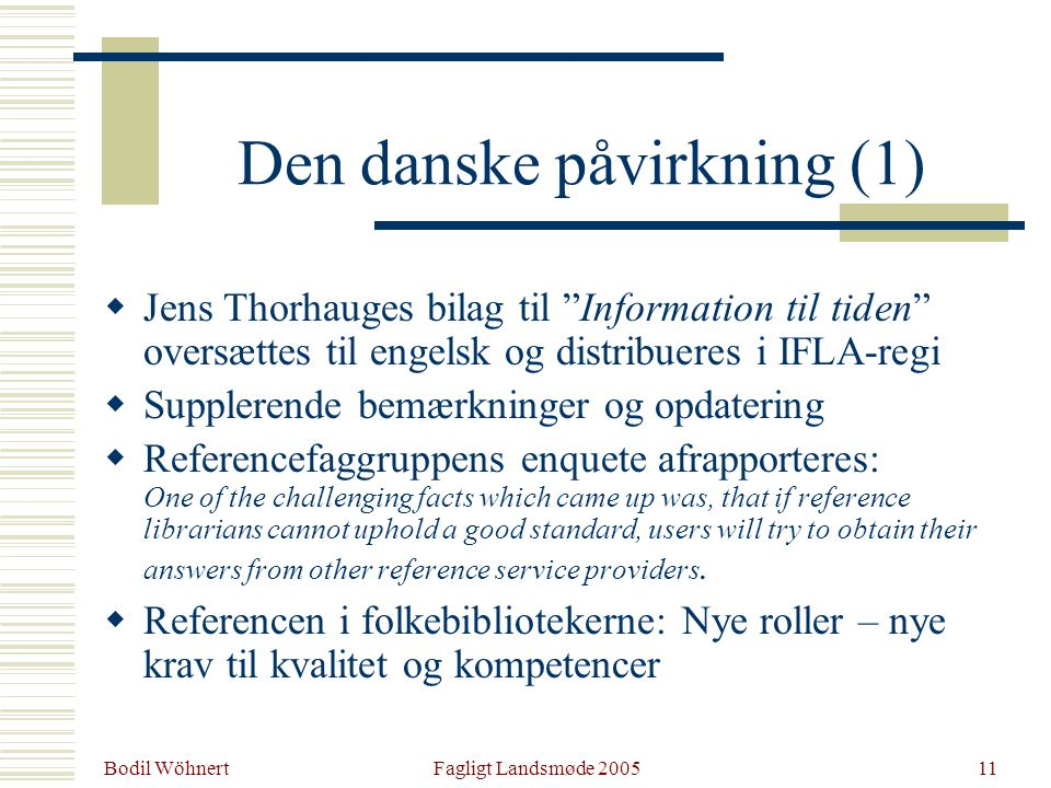 Bodil Wöhnert Fagligt Landsmøde 200511 Den danske påvirkning (1)  Jens Thorhauges bilag til Information til tiden oversættes til engelsk og distribueres i IFLA-regi  Supplerende bemærkninger og opdatering  Referencefaggruppens enquete afrapporteres: One of the challenging facts which came up was, that if reference librarians cannot uphold a good standard, users will try to obtain their answers from other reference service providers.