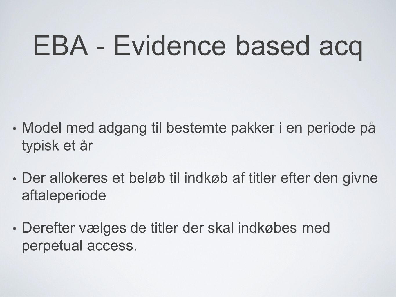 EBA - Evidence based acq Model med adgang til bestemte pakker i en periode på typisk et år Der allokeres et beløb til indkøb af titler efter den givne aftaleperiode Derefter vælges de titler der skal indkøbes med perpetual access.