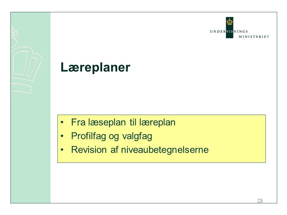 23 Læreplaner Fra læseplan til læreplan Profilfag og valgfag Revision af niveaubetegnelserne
