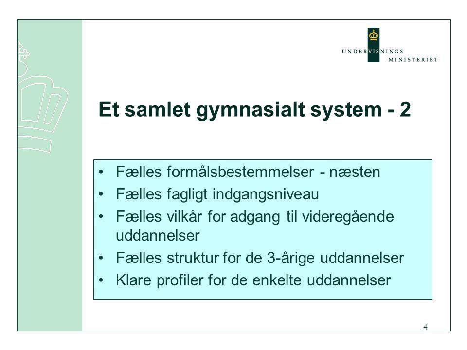 4 Et samlet gymnasialt system - 2 Fælles formålsbestemmelser - næsten Fælles fagligt indgangsniveau Fælles vilkår for adgang til videregående uddannelser Fælles struktur for de 3-årige uddannelser Klare profiler for de enkelte uddannelser