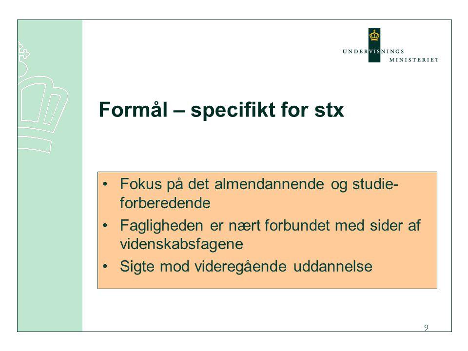 9 Formål – specifikt for stx Fokus på det almendannende og studie- forberedende Fagligheden er nært forbundet med sider af videnskabsfagene Sigte mod videregående uddannelse