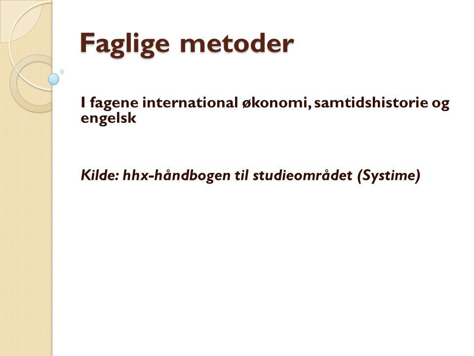 Faglige metoder I fagene international økonomi, samtidshistorie og engelsk Kilde: hhx-håndbogen til studieområdet (Systime)