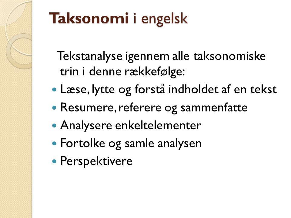 Taksonomi i engelsk Tekstanalyse igennem alle taksonomiske trin i denne rækkefølge: Læse, lytte og forstå indholdet af en tekst Resumere, referere og sammenfatte Analysere enkeltelementer Fortolke og samle analysen Perspektivere