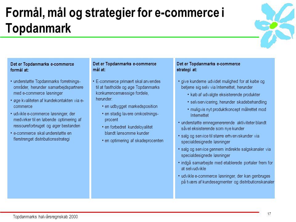 Topdanmarks halvårsregnskab 2000 17 Formål, mål og strategier for e-commerce i Topdanmark Det er Topdanmarks e-commerce formål at: Det er Topdanmarks e-commerce strategi at: Det er Topdanmarks e-commerce mål at: understøtte Topdanmarks forretnings- områder, herunder samarbejdspartnere med e-commerce løsninger øge kvaliteten af kundekontakten via e- commerce udvikle e-commerce løsninger, der medvirker til en løbende optimering af ressoureforbruget og øger bestanden e-commerce skal understøtte en flerstrenget distributionsstrategi give kunderne udvidet mulighed for at købe og betjene sig selv via Internettet, herunder køb af udvalgte eksisterende produkter selvservicering, herunder skadebehandling muligvis nyt produktkoncept målrettet mod Internettet understøtte emnegenererende aktiviteter blandt såvel eksisterende som nye kunder salg og service til større erhvervskunder via specialdesignede løsninger salg og service gennem indirekte salgskanaler via specialdesignede løsninger indgå samarbejde med etablerede portaler frem for at selvudvikle udvikle e-commerce løsninger, der kan genbruges på tværs af kundesegmenter og distributionskanaler E-commerce primært skal anvendes til at fastholde og øge Topdanmarks konkurrencemæssige fordele, herunder: en udbygget markedsposition en stadig lavere omkostnings- procent en forbedret kundeloyalitet blandt lønsomme kunder en optimering af skadeprocenten