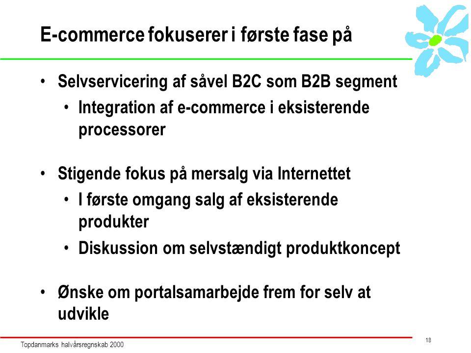Topdanmarks halvårsregnskab 2000 18 E-commerce fokuserer i første fase på Selvservicering af såvel B2C som B2B segment Integration af e-commerce i eksisterende processorer Stigende fokus på mersalg via Internettet I første omgang salg af eksisterende produkter Diskussion om selvstændigt produktkoncept Ønske om portalsamarbejde frem for selv at udvikle