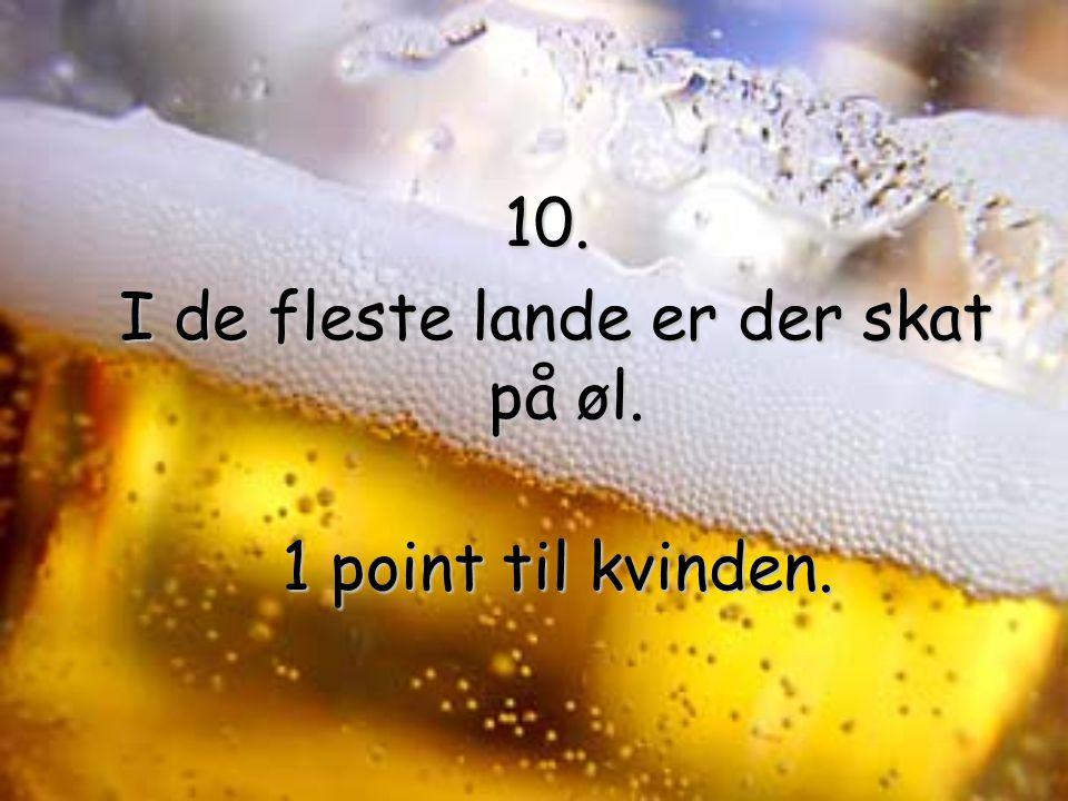 10. I de fleste lande er der skat på øl. I de fleste lande er der skat på øl.