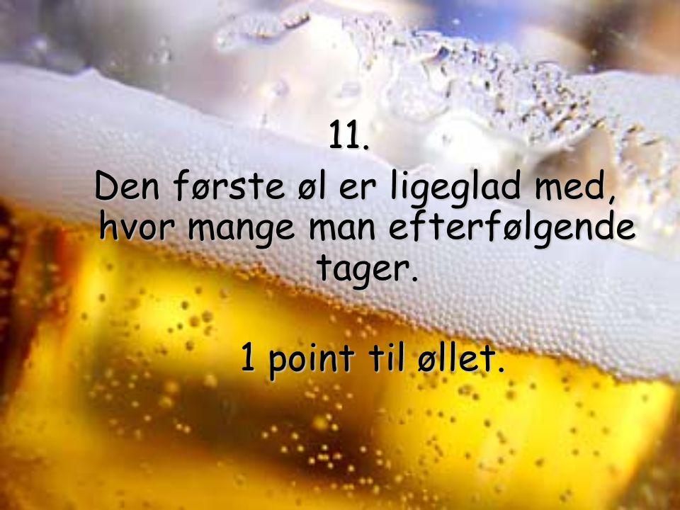 11. Den første øl er ligeglad med, hvor mange man efterfølgende tager.