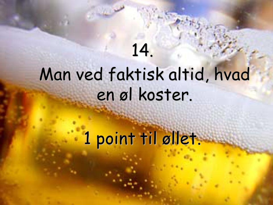 14. Man ved faktisk altid, hvad en øl koster. Man ved faktisk altid, hvad en øl koster.