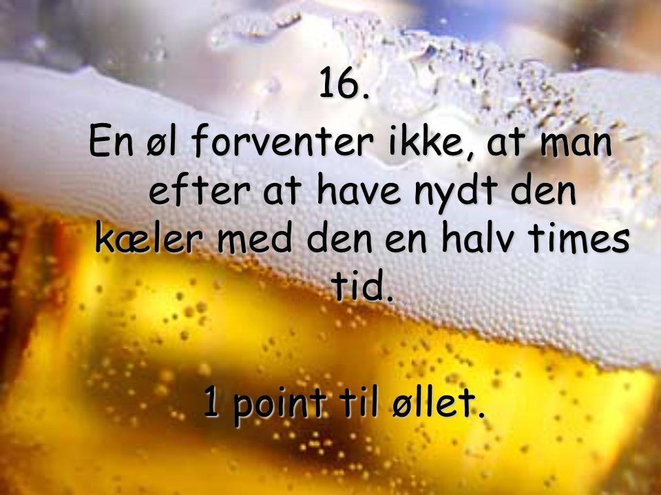 16. En øl forventer ikke, at man efter at have nydt den kæler med den en halv times tid.
