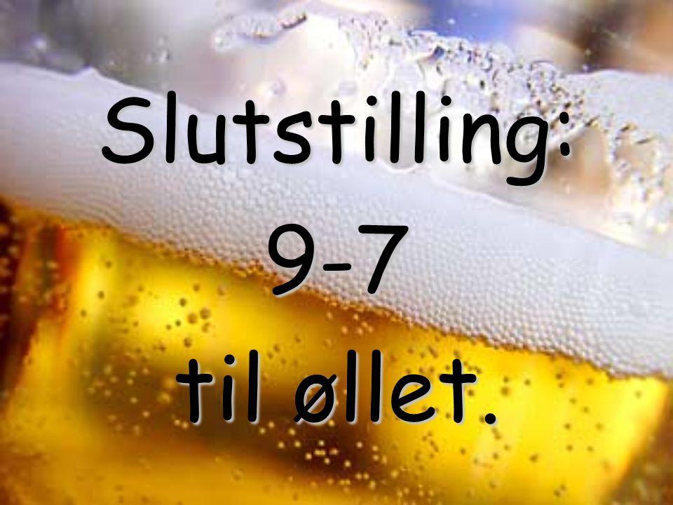 Slutstilling: 9-7 til øllet. til øllet.