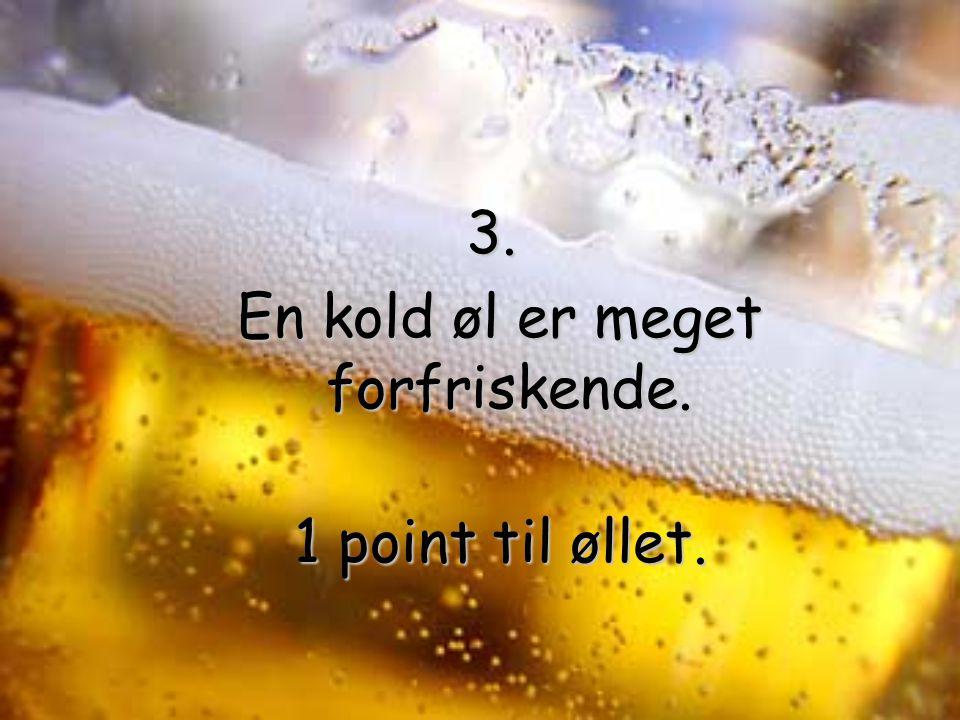 3. En kold øl er meget forfriskende. En kold øl er meget forfriskende. 1 point til øllet.