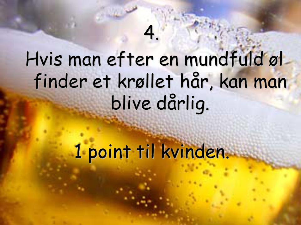4. Hvis man efter en mundfuld øl finder et krøllet hår, kan man blive dårlig.