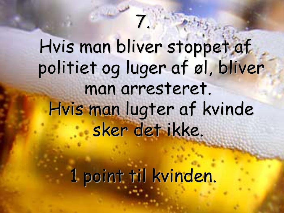 7. Hvis man bliver stoppet af politiet og luger af øl, bliver man arresteret.