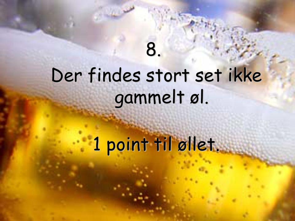 8. Der findes stort set ikke gammelt øl. 1 point til øllet.