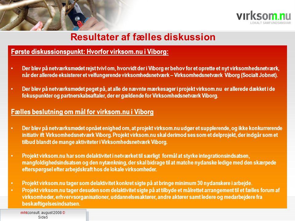 mhtconsult, august 2008 © Side5 mhtconsult, august 2008 © Side5 Resultater af fælles diskussion Første diskussionspunkt: Hvorfor virksom.nu i Viborg: Der blev på netværksmødet rejst tvivl om, hvorvidt der i Viborg er behov for et oprette et nyt virksomhedsnetværk, når der allerede eksisterer et velfungerende virksomhedsnetværk – Virksomhedsnetværk Viborg (Socialt Jobnet).