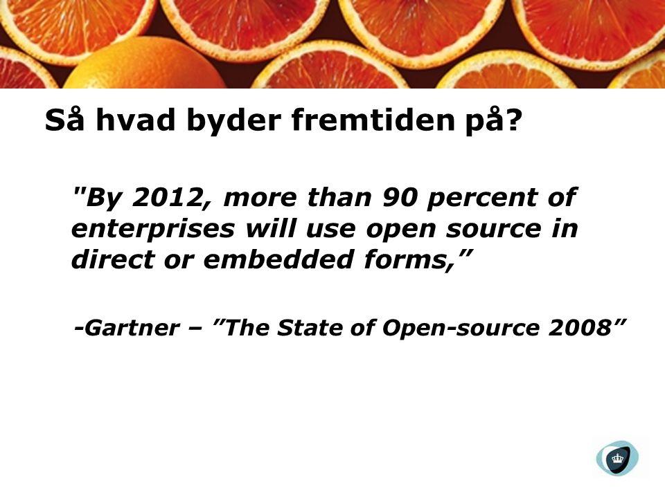 By 2012, more than 90 percent of enterprises will use open source in direct or embedded forms, -Gartner – The State of Open-source 2008 Så hvad byder fremtiden på