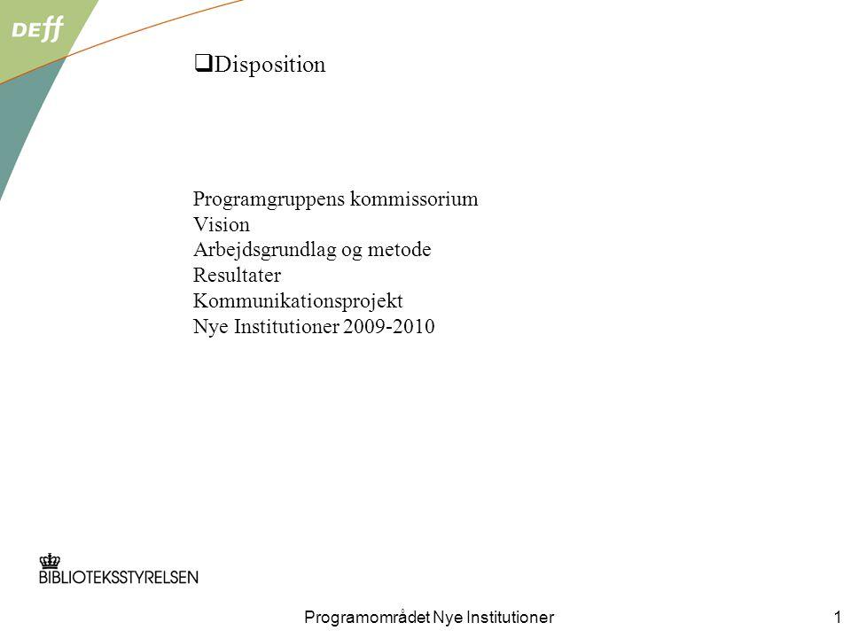 Programområdet Nye Institutioner1  Disposition Programgruppens kommissorium Vision Arbejdsgrundlag og metode Resultater Kommunikationsprojekt Nye Institutioner 2009-2010