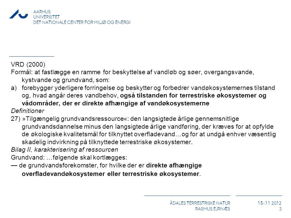 ÅDALES TERRESTRISKE NATUR RASMUS EJRNÆS 15-11 2012 AARHUS UNIVERSITET DET NATIONALE CENTER FOR MILJØ OG ENERGI 3 VRD (2000) Formål: at fastlægge en ramme for beskyttelse af vandløb og søer, overgangsvande, kystvande og grundvand, som: a)forebygger yderligere forringelse og beskytter og forbedrer vandøkosystemernes tilstand og, hvad angår deres vandbehov, også tilstanden for terrestriske økosystemer og vådområder, der er direkte afhængige af vandøkosystemerne Definitioner 27) »Tilgængelig grundvandsressource«: den langsigtede årlige gennemsnitlige grundvandsdannelse minus den langsigtede årlige vandføring, der kræves for at opfylde de økologiske kvalitetsmål for tilknyttet overfladevand…og for at undgå enhver væsentlig skadelig indvirkning på tilknyttede terrestriske økosystemer.