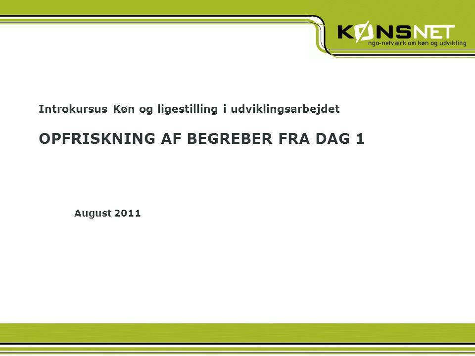Introkursus Køn og ligestilling i udviklingsarbejdet OPFRISKNING AF BEGREBER FRA DAG 1 August 2011