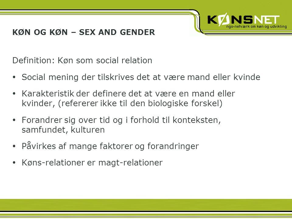KØN OG KØN – SEX AND GENDER Definition: Køn som social relation  Social mening der tilskrives det at være mand eller kvinde  Karakteristik der definere det at være en mand eller kvinder, (refererer ikke til den biologiske forskel)  Forandrer sig over tid og i forhold til konteksten, samfundet, kulturen  Påvirkes af mange faktorer og forandringer  Køns-relationer er magt-relationer