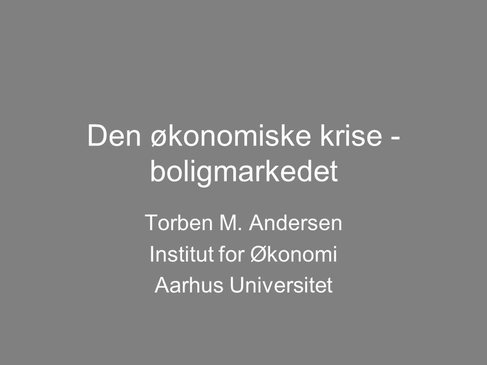 Den økonomiske krise - boligmarkedet Torben M. Andersen Institut for Økonomi Aarhus Universitet