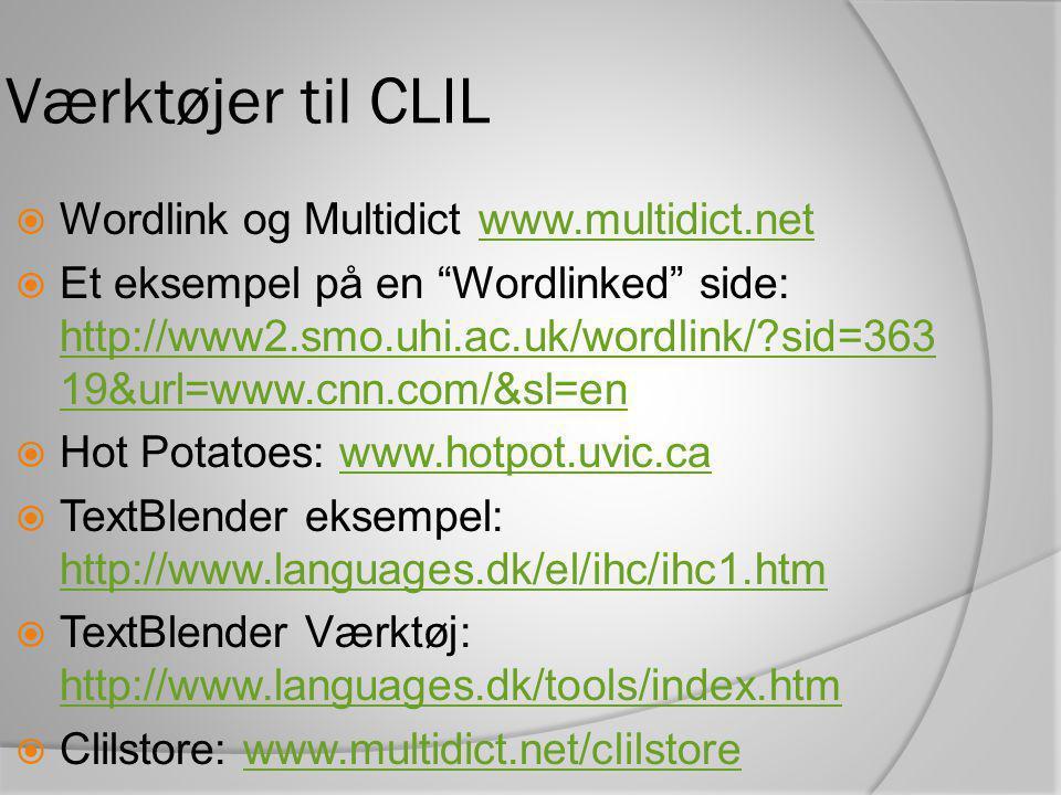 Værktøjer til CLIL  Wordlink og Multidict www.multidict.netwww.multidict.net  Et eksempel på en Wordlinked side: http://www2.smo.uhi.ac.uk/wordlink/ sid=363 19&url=www.cnn.com/&sl=en http://www2.smo.uhi.ac.uk/wordlink/ sid=363 19&url=www.cnn.com/&sl=en  Hot Potatoes: www.hotpot.uvic.cawww.hotpot.uvic.ca  TextBlender eksempel: http://www.languages.dk/el/ihc/ihc1.htm http://www.languages.dk/el/ihc/ihc1.htm  TextBlender Værktøj: http://www.languages.dk/tools/index.htm http://www.languages.dk/tools/index.htm  Clilstore: www.multidict.net/clilstorewww.multidict.net/clilstore