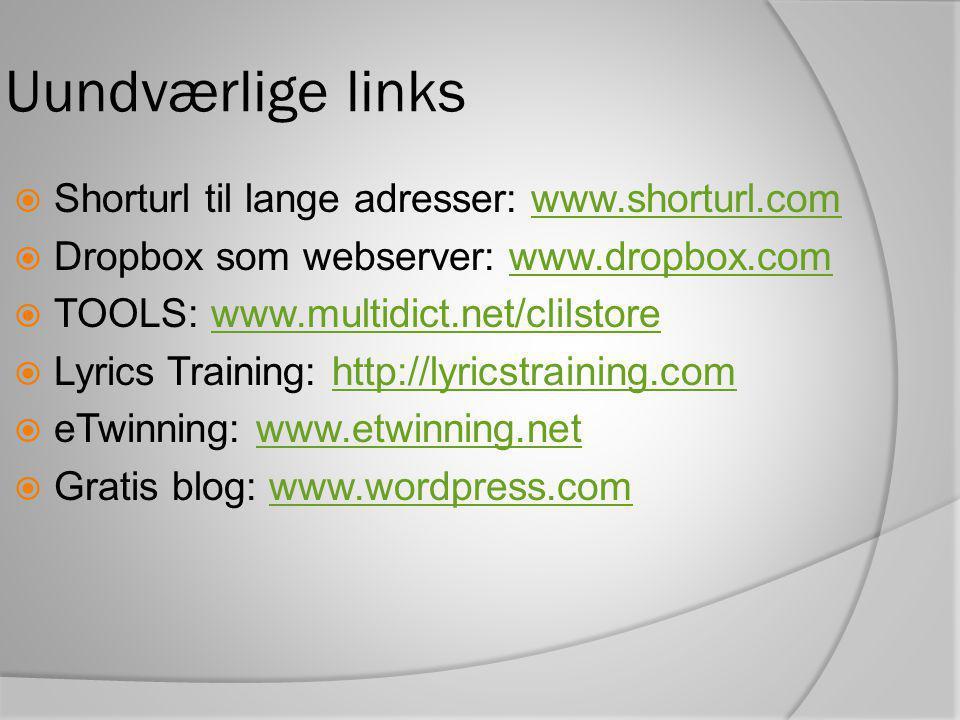 Uundværlige links  Shorturl til lange adresser: www.shorturl.comwww.shorturl.com  Dropbox som webserver: www.dropbox.comwww.dropbox.com  TOOLS: www.multidict.net/clilstorewww.multidict.net/clilstore  Lyrics Training: http://lyricstraining.comhttp://lyricstraining.com  eTwinning: www.etwinning.netwww.etwinning.net  Gratis blog: www.wordpress.comwww.wordpress.com