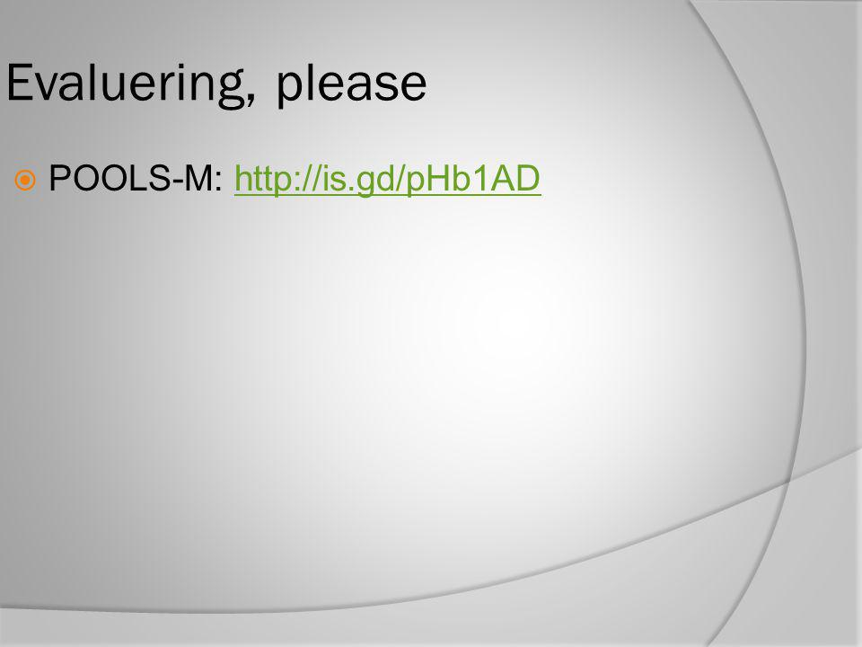 Evaluering, please  POOLS-M: http://is.gd/pHb1ADhttp://is.gd/pHb1AD