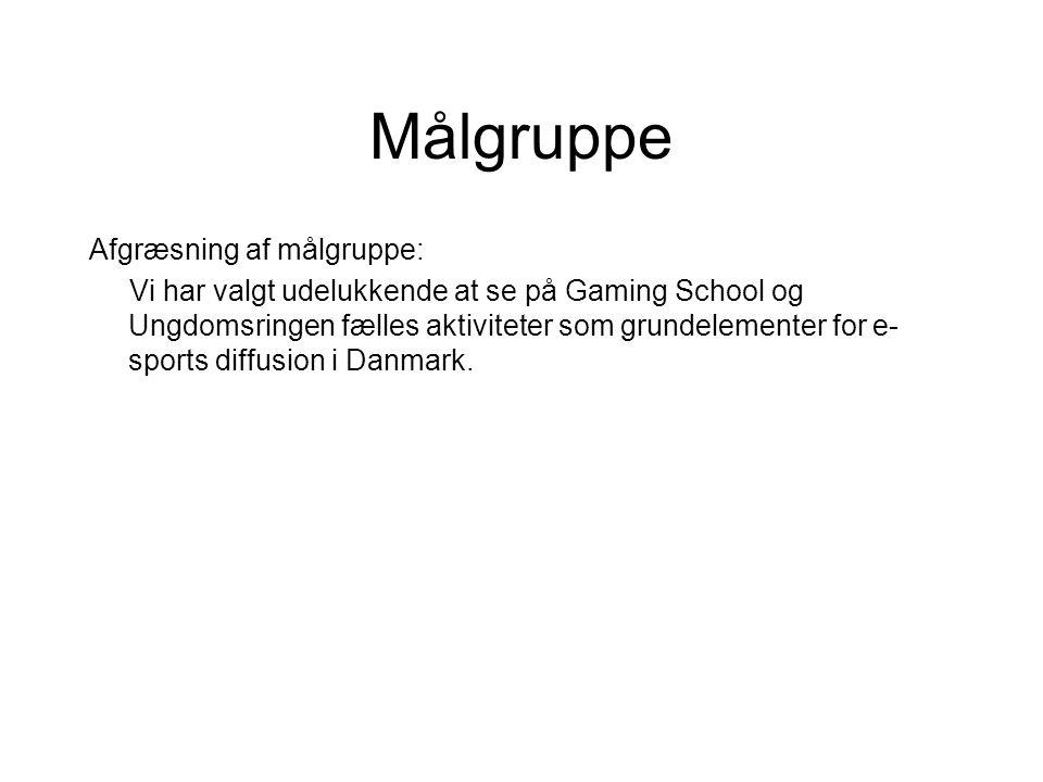 Målgruppe Afgræsning af målgruppe: Vi har valgt udelukkende at se på Gaming School og Ungdomsringen fælles aktiviteter som grundelementer for e- sports diffusion i Danmark.