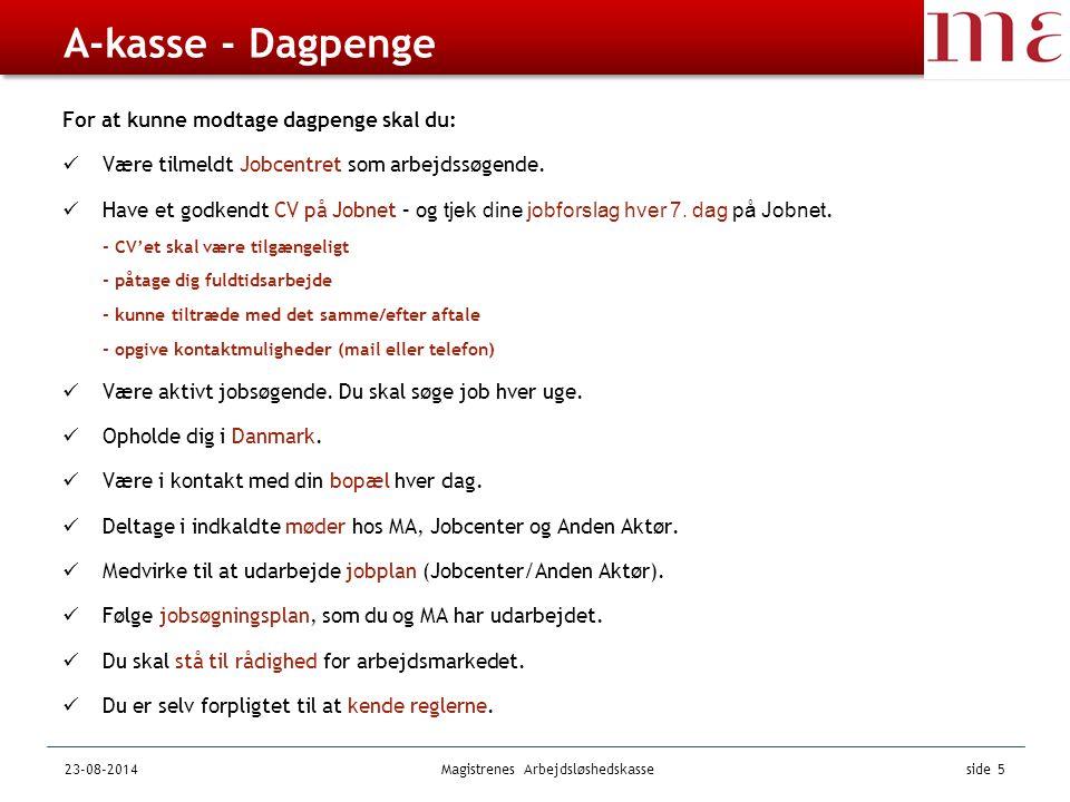 23-08-2014Magistrenes Arbejdsløshedskasse side 5 A-kasse - Dagpenge For at kunne modtage dagpenge skal du: Være tilmeldt Jobcentret som arbejdssøgende.