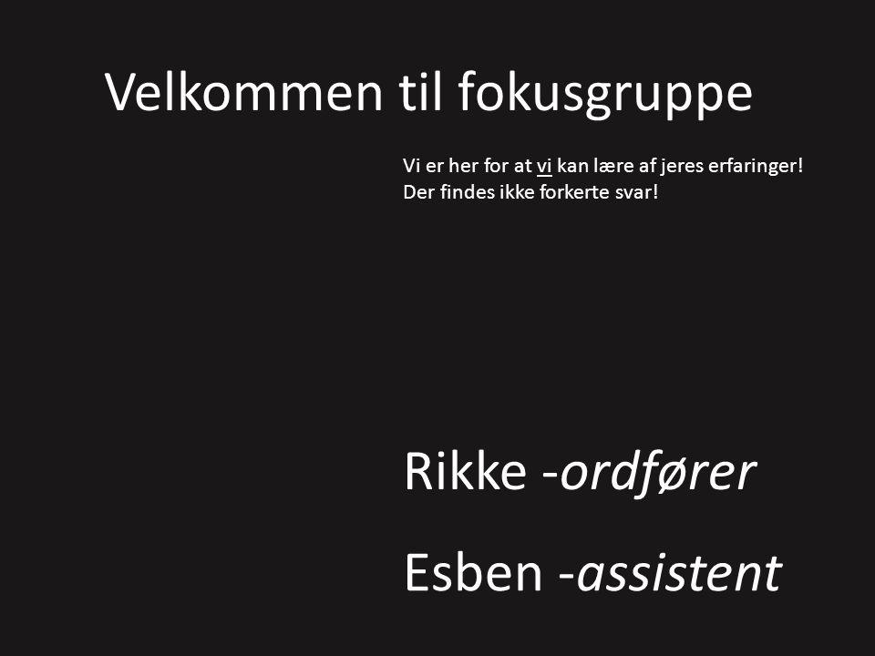 Rikke -ordfører Esben -assistent Velkommen til fokusgruppe Vi er her for at vi kan lære af jeres erfaringer.