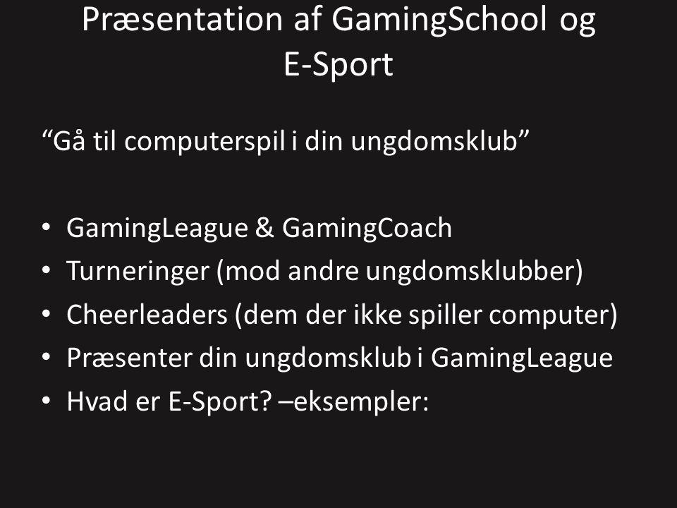 Præsentation af GamingSchool og E-Sport Gå til computerspil i din ungdomsklub GamingLeague & GamingCoach Turneringer (mod andre ungdomsklubber) Cheerleaders (dem der ikke spiller computer) Præsenter din ungdomsklub i GamingLeague Hvad er E-Sport.