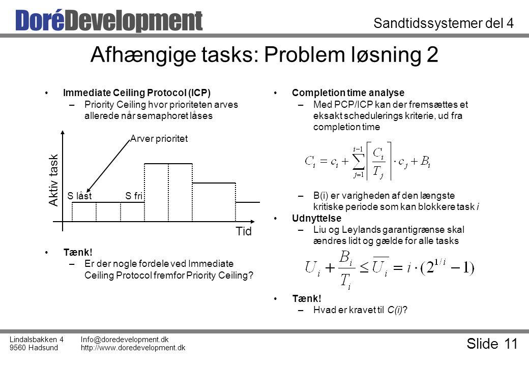 Slide 11 Lindalsbakken 4 9560 Hadsund Info@doredevelopment.dk http://www.doredevelopment.dk Sandtidssystemer del 4 Afhængige tasks: Problem løsning 2 Immediate Ceiling Protocol (ICP) –Priority Ceiling hvor prioriteten arves allerede når semaphoret låses Tænk.
