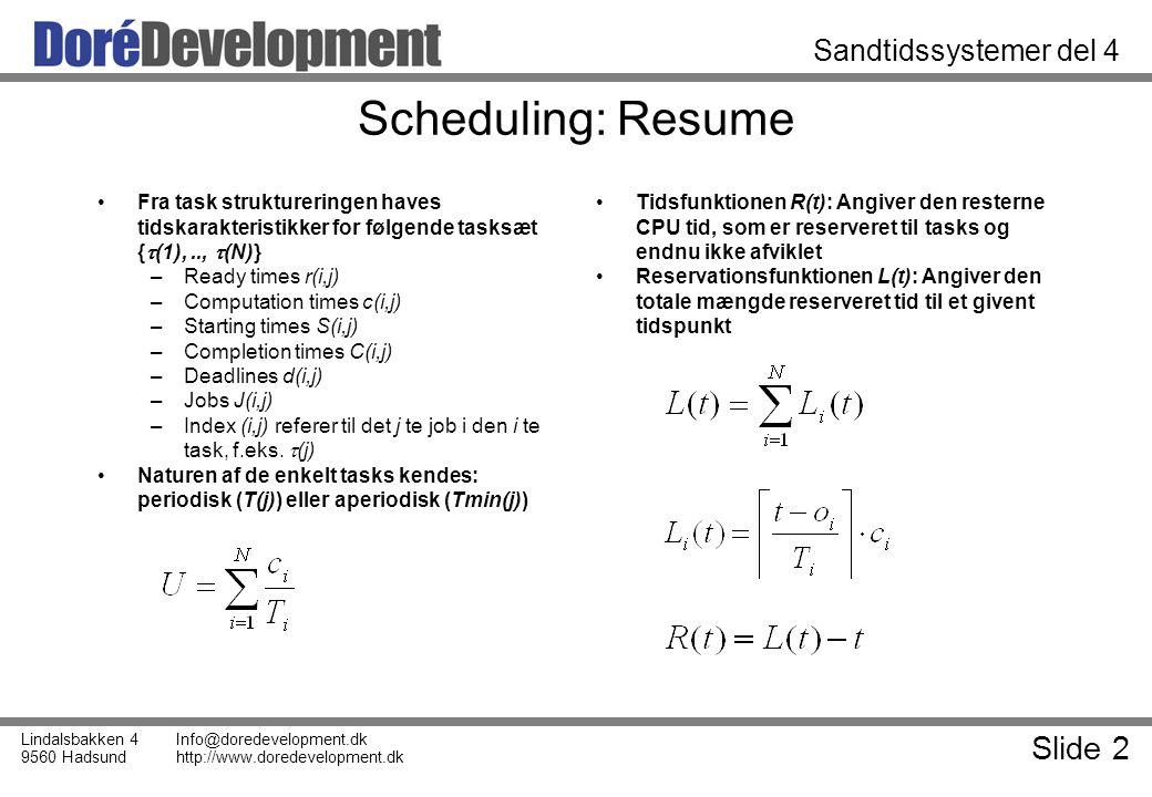 Slide 2 Lindalsbakken 4 9560 Hadsund Info@doredevelopment.dk http://www.doredevelopment.dk Sandtidssystemer del 4 Scheduling: Resume Fra task struktureringen haves tidskarakteristikker for følgende tasksæt {  (1),..,  (N)} –Ready times r(i,j) –Computation times c(i,j) –Starting times S(i,j) –Completion times C(i,j) –Deadlines d(i,j) –Jobs J(i,j) –Index (i,j) referer til det j te job i den i te task, f.eks.
