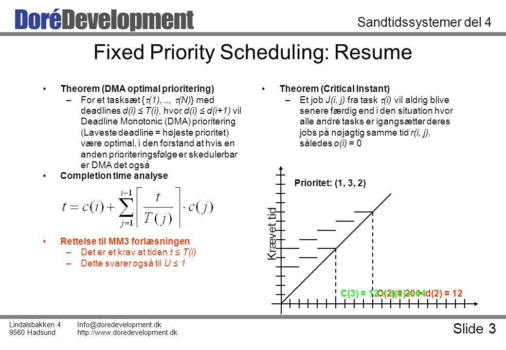 Slide 3 Lindalsbakken 4 9560 Hadsund Info@doredevelopment.dk http://www.doredevelopment.dk Sandtidssystemer del 4 Fixed Priority Scheduling: Resume Theorem (DMA optimal prioritering) –For et tasksæt {  (1),..,  (N)} med deadlines d(i) ≤ T(i), hvor d(i) ≤ d(i+1) vil Deadline Monotonic (DMA) prioritering (Laveste deadline = højeste prioritet) være optimal, i den forstand at hvis en anden prioriteringsfølge er skedulerbar er DMA det også Completion time analyse Rettelse til MM3 forlæsningen –Det er et krav at tiden t ≤ T(i) –Dette svarer også til U ≤ 1 Theorem (Critical Instant) –Et job J(i, j) fra task  (i) vil aldrig blive senere færdig end i den situation hvor alle andre tasks er igangsætter deres jobs på nøjagtig samme tid r(i, j), således o(i) = 0 Krævet tid C(2) = 20 > d(2) = 12 Prioritet: (1, 3, 2) C(3) = 12 < d(3) = 64