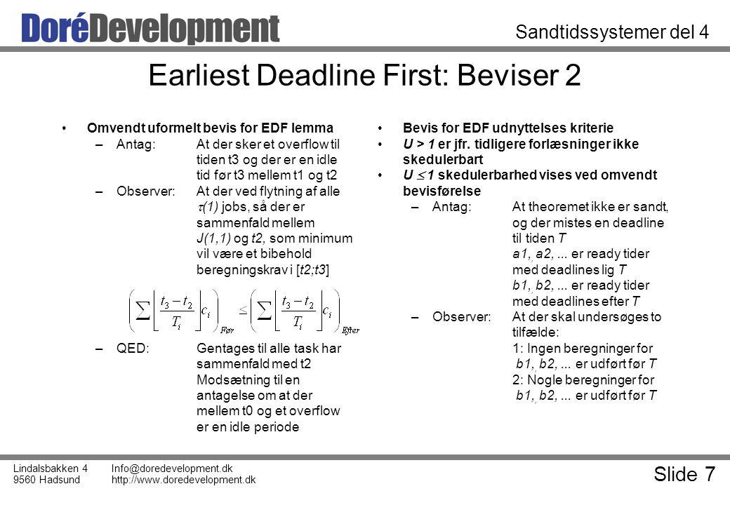 Slide 7 Lindalsbakken 4 9560 Hadsund Info@doredevelopment.dk http://www.doredevelopment.dk Sandtidssystemer del 4 Earliest Deadline First: Beviser 2 Omvendt uformelt bevis for EDF lemma –Antag: At der sker et overflow til tiden t3 og der er en idle tid før t3 mellem t1 og t2 –Observer:At der ved flytning af alle  (1) jobs, så der er sammenfald mellem J(1,1) og t2, som minimum vil være et bibehold beregningskrav i [t2;t3] –QED:Gentages til alle task har sammenfald med t2 Modsætning til en antagelse om at der mellem t0 og et overflow er en idle periode Bevis for EDF udnyttelses kriterie U > 1 er jfr.