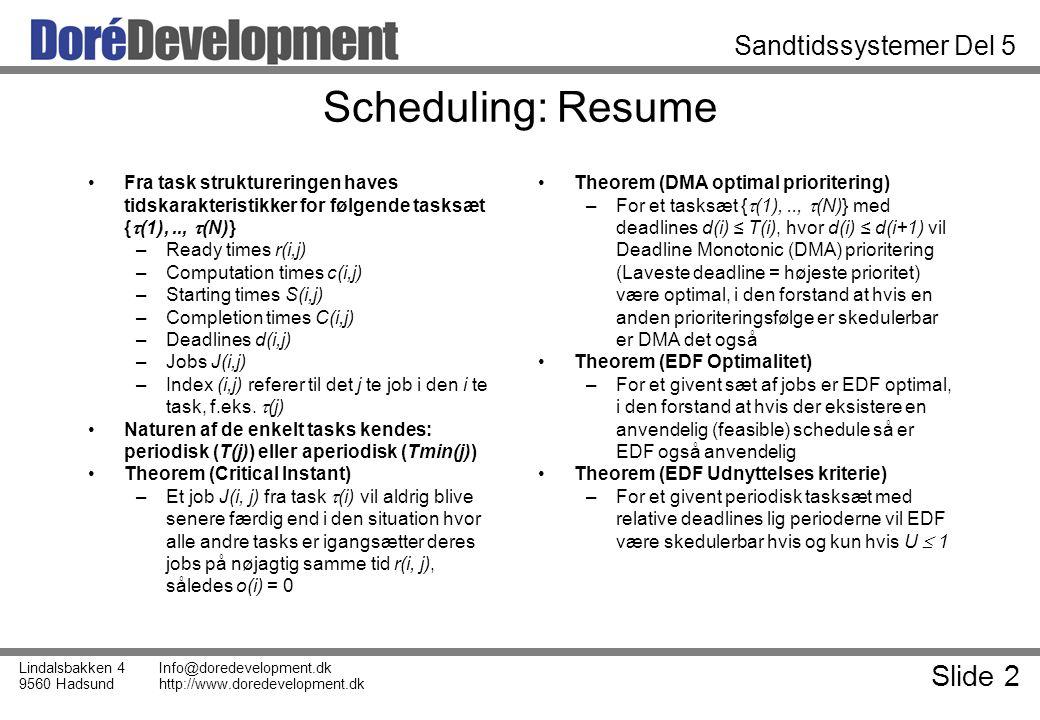 Slide 2 Lindalsbakken 4 9560 Hadsund Info@doredevelopment.dk http://www.doredevelopment.dk Sandtidssystemer Del 5 Scheduling: Resume Fra task struktureringen haves tidskarakteristikker for følgende tasksæt {  (1),..,  (N)} –Ready times r(i,j) –Computation times c(i,j) –Starting times S(i,j) –Completion times C(i,j) –Deadlines d(i,j) –Jobs J(i,j) –Index (i,j) referer til det j te job i den i te task, f.eks.