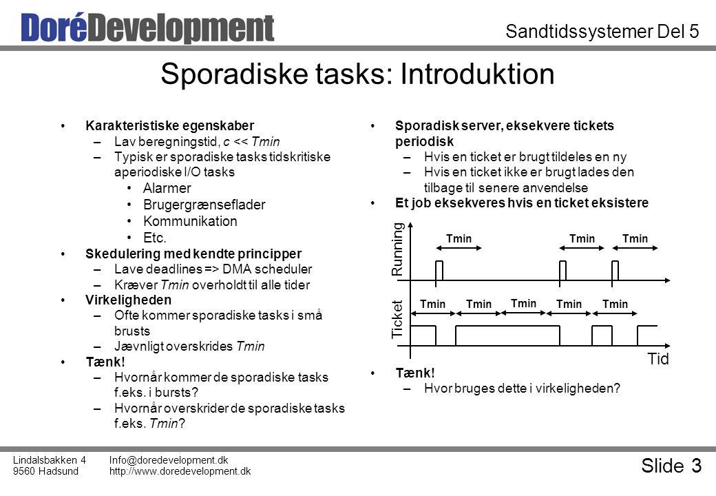 Slide 3 Lindalsbakken 4 9560 Hadsund Info@doredevelopment.dk http://www.doredevelopment.dk Sandtidssystemer Del 5 Sporadiske tasks: Introduktion Karakteristiske egenskaber –Lav beregningstid, c << Tmin –Typisk er sporadiske tasks tidskritiske aperiodiske I/O tasks Alarmer Brugergrænseflader Kommunikation Etc.