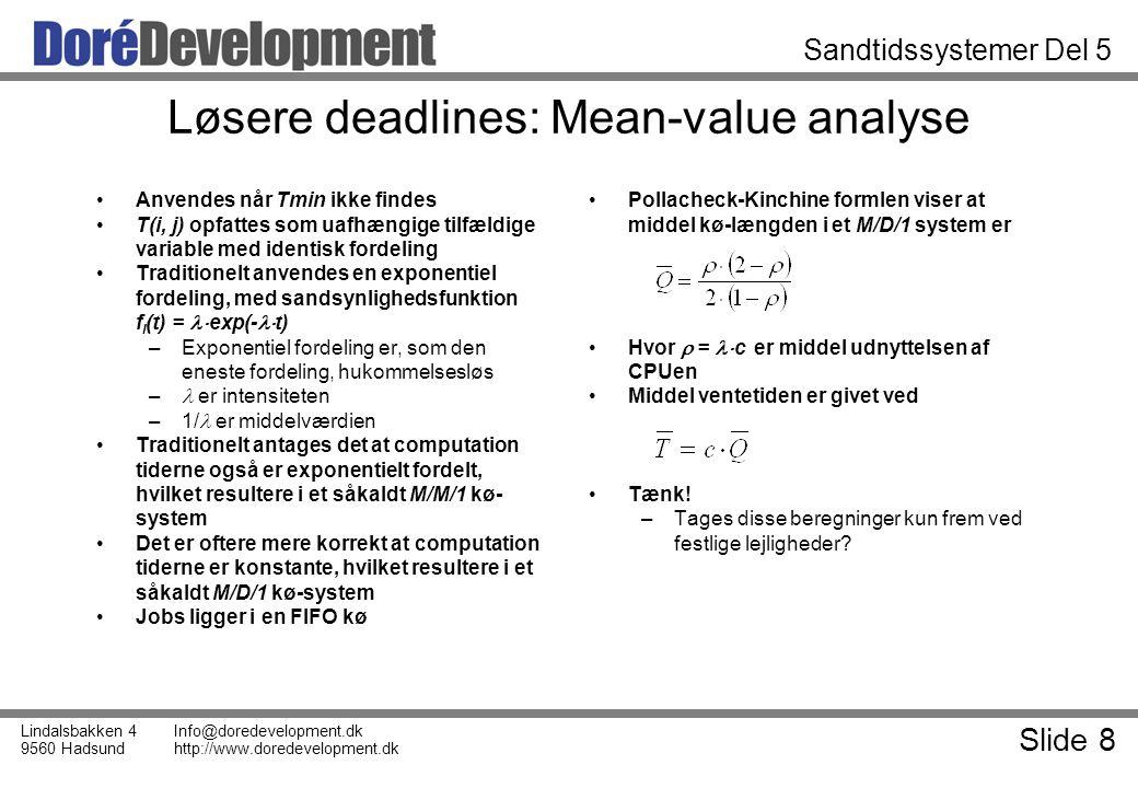 Slide 8 Lindalsbakken 4 9560 Hadsund Info@doredevelopment.dk http://www.doredevelopment.dk Sandtidssystemer Del 5 Løsere deadlines: Mean-value analyse Anvendes når Tmin ikke findes T(i, j) opfattes som uafhængige tilfældige variable med identisk fordeling Traditionelt anvendes en exponentiel fordeling, med sandsynlighedsfunktion f I (t) =  exp(-  t) –Exponentiel fordeling er, som den eneste fordeling, hukommelsesløs – er intensiteten –1/ er middelværdien Traditionelt antages det at computation tiderne også er exponentielt fordelt, hvilket resultere i et såkaldt M/M/1 kø- system Det er oftere mere korrekt at computation tiderne er konstante, hvilket resultere i et såkaldt M/D/1 kø-system Jobs ligger i en FIFO kø Pollacheck-Kinchine formlen viser at middel kø-længden i et M/D/1 system er Hvor  =  c er middel udnyttelsen af CPUen Middel ventetiden er givet ved Tænk.