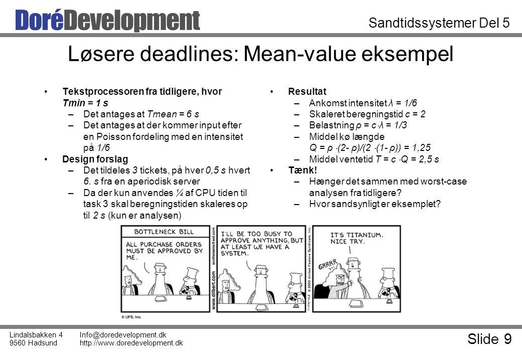 Slide 9 Lindalsbakken 4 9560 Hadsund Info@doredevelopment.dk http://www.doredevelopment.dk Sandtidssystemer Del 5 Løsere deadlines: Mean-value eksempel Tekstprocessoren fra tidligere, hvor Tmin = 1 s –Det antages at Tmean = 6 s –Det antages at der kommer input efter en Poisson fordeling med en intensitet på 1/6 Design forslag –Det tildeles 3 tickets, på hver 0,5 s hvert 6.