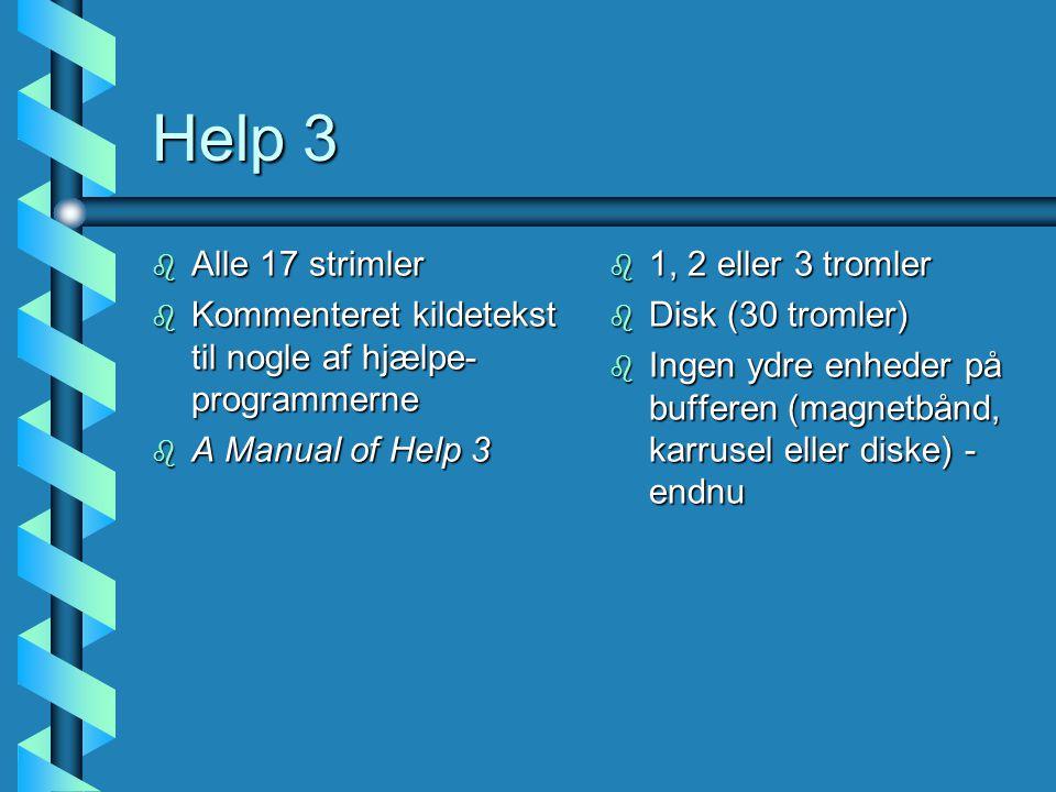 Help 3 b Alle 17 strimler b Kommenteret kildetekst til nogle af hjælpe- programmerne b A Manual of Help 3 b 1, 2 eller 3 tromler b Disk (30 tromler) b Ingen ydre enheder på bufferen (magnetbånd, karrusel eller diske) - endnu