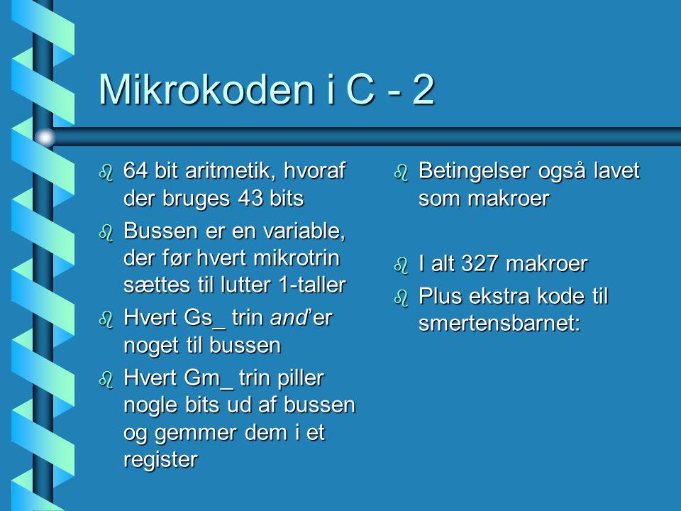 Mikrokoden i C - 2 b 64 bit aritmetik, hvoraf der bruges 43 bits b Bussen er en variable, der før hvert mikrotrin sættes til lutter 1-taller b Hvert Gs_ trin and'er noget til bussen b Hvert Gm_ trin piller nogle bits ud af bussen og gemmer dem i et register b Betingelser også lavet som makroer b I alt 327 makroer b Plus ekstra kode til smertensbarnet: