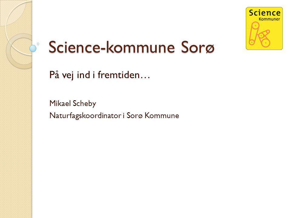Science-kommune Sorø På vej ind i fremtiden… Mikael Scheby Naturfagskoordinator i Sorø Kommune