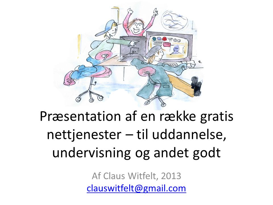 Præsentation af en række gratis nettjenester – til uddannelse, undervisning og andet godt Af Claus Witfelt, 2013 clauswitfelt@gmail.com