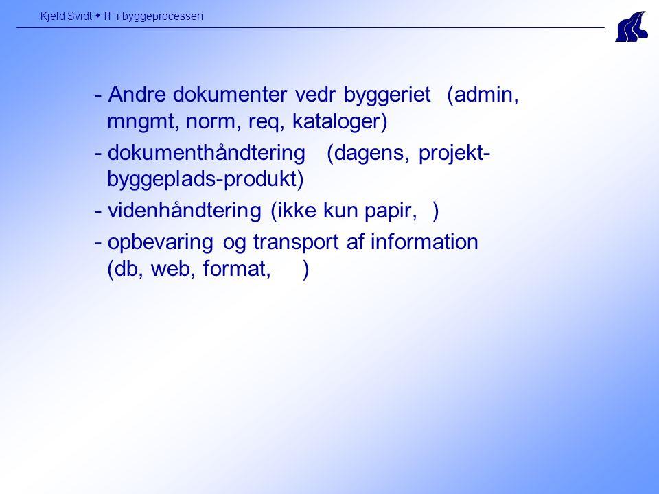 - Andre dokumenter vedr byggeriet (admin, mngmt, norm, req, kataloger) - dokumenthåndtering (dagens, projekt- byggeplads-produkt) - videnhåndtering (ikke kun papir, ) - opbevaring og transport af information (db, web, format, ) Kjeld Svidt  IT i byggeprocessen
